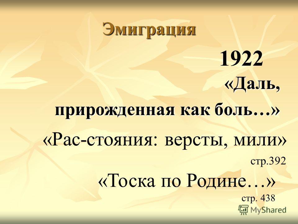Эмиграция «Даль, прирожденная как боль…» 1922 «Тоска по Родине…» стр. 438 «Рас-стояния: версты, мили» стр.392