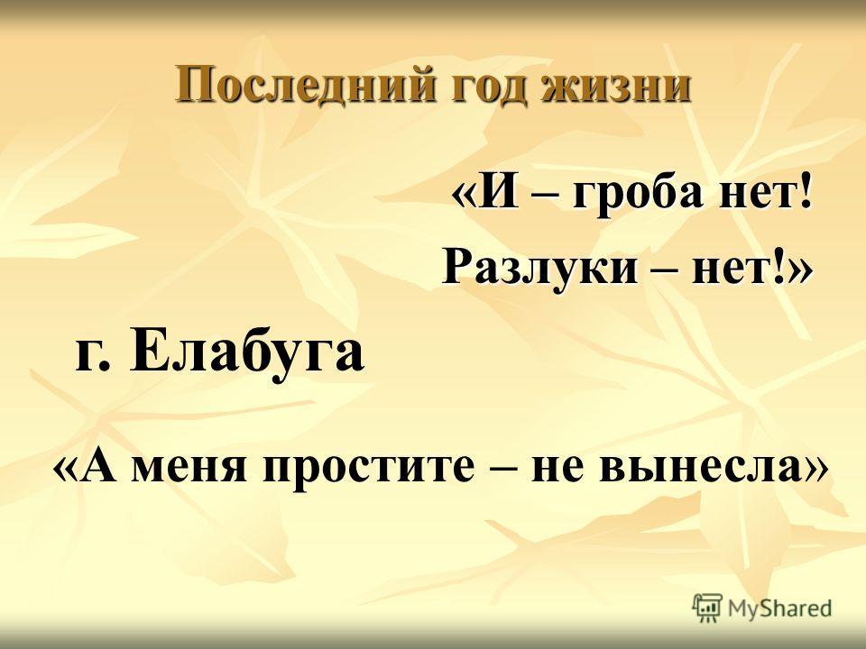 Последний год жизни «И – гроба нет! Разлуки – нет!» «А меня простите – не вынесла» г. Елабуга
