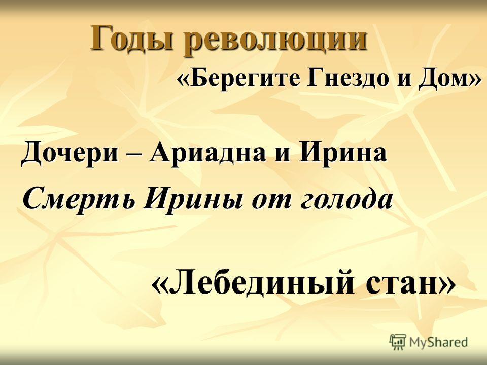 «Берегите Гнездо и Дом» Годы революции Дочери – Ариадна и Ирина Смерть Ирины от голода «Лебединый стан»