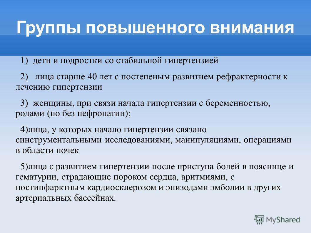 Группы повышенного внимания 1) дети и подростки со стабильной гипертензией 2) лица старше 40 лет с постепеным развитием рефрактерности к лечению гипертензии 3) женщины, при связи начала гипертензии с беременностью, родами (но без нефропатии); 4)лица,