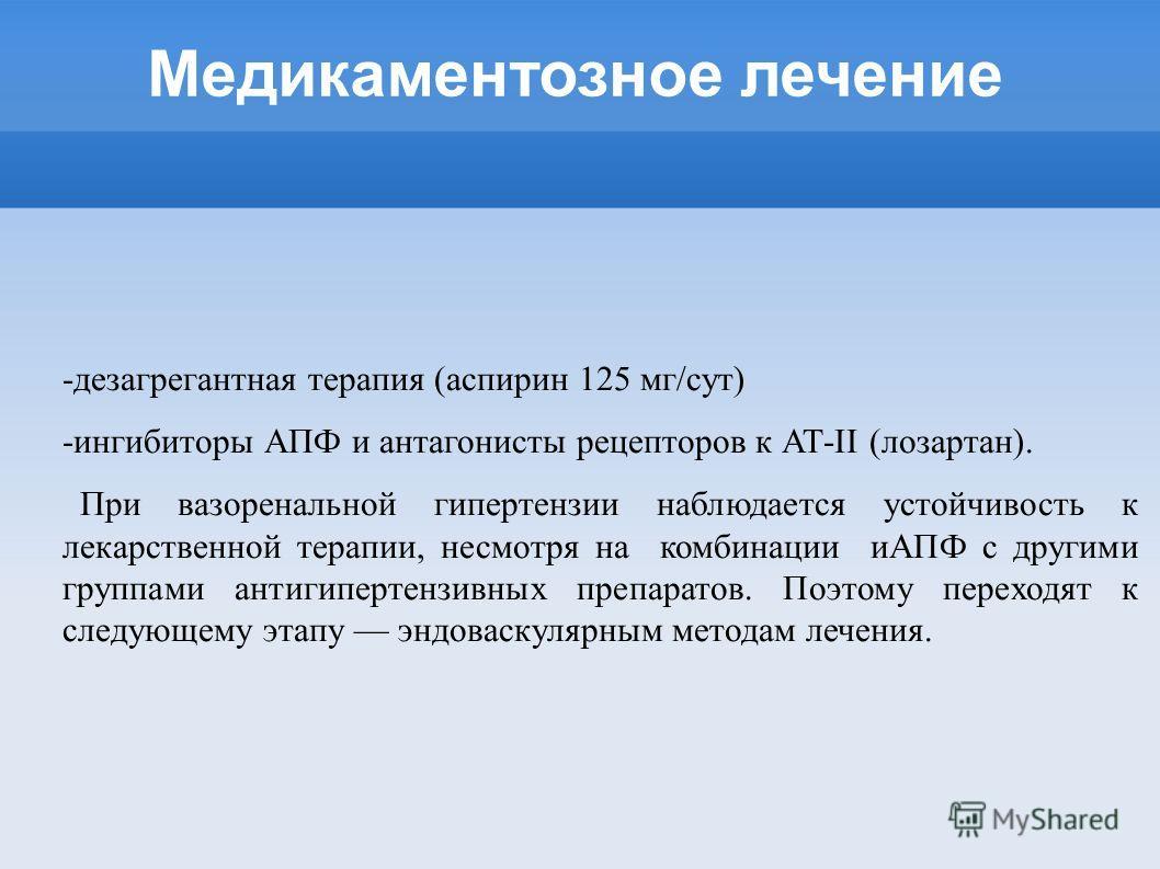 Медикаментозное лечение -дезагрегантная терапия (аспирин 125 мг/сут) -ингибиторы АПФ и антагонисты рецепторов к АТ-II (лозартан). При вазоренальной гипертензии наблюдается устойчивость к лекарственной терапии, несмотря на комбинации иАПФ с другими гр