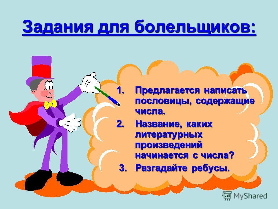 Задания для болельщиков: 1.П редлагается написать пословицы, содержащие числа. 2. Название, каких литературных произведений начинается с числа? 3. Разгадайте ребусы.