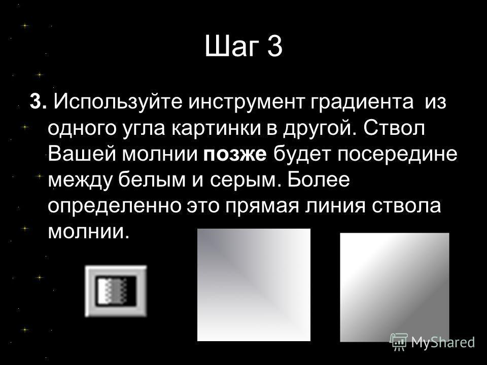 Шаг 3 3. Используйте инструмент градиента из одного угла картинки в другой. Ствол Вашей молнии позже будет посередине между белым и серым. Более определенно это прямая линия ствола молнии.
