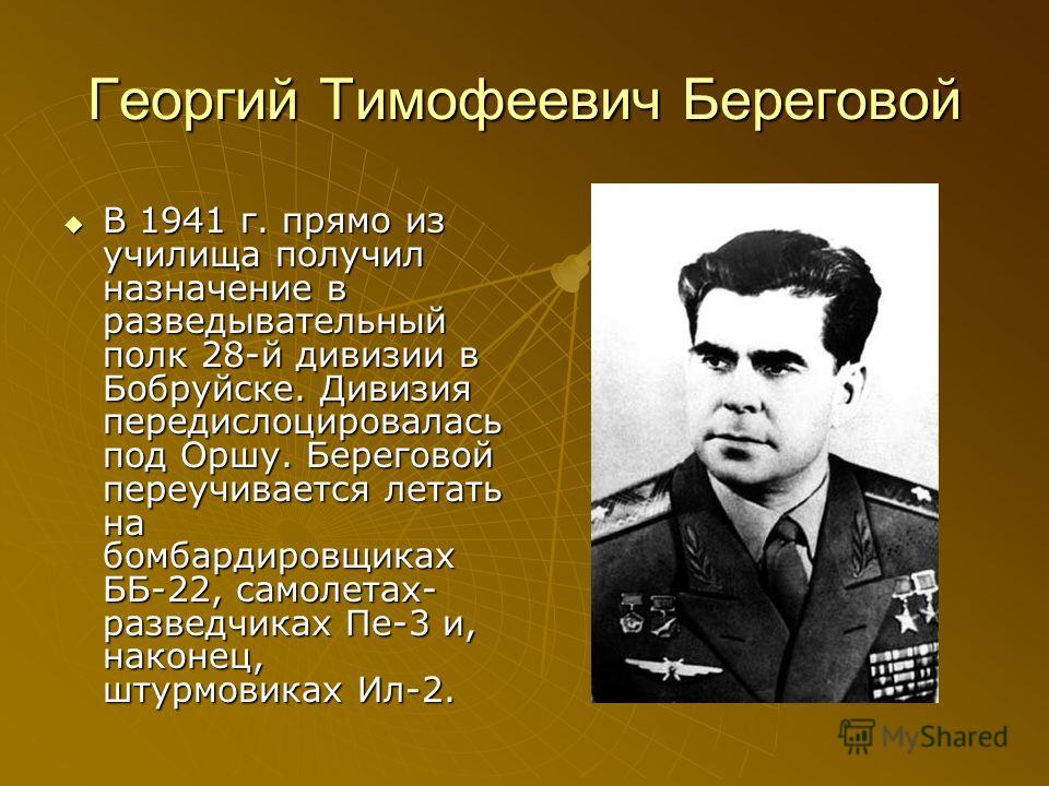 Георгий Тимофеевич Береговой В 1941 г. прямо из училища получил назначение в разведывательный полк 28-й дивизии в Бобруйске. Дивизия передислоцировалась под Оршу. Береговой переучивается летать на бомбардировщиках ББ-22, самолетах- разведчиках Пе-3 и