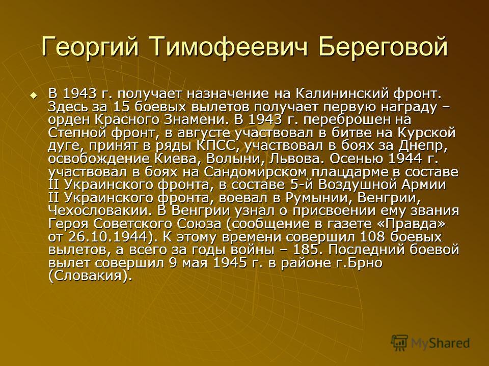 Георгий Тимофеевич Береговой В 1943 г. получает назначение на Калининский фронт. Здесь за 15 боевых вылетов получает первую награду – орден Красного Знамени. В 1943 г. переброшен на Степной фронт, в августе участвовал в битве на Курской дуге, принят
