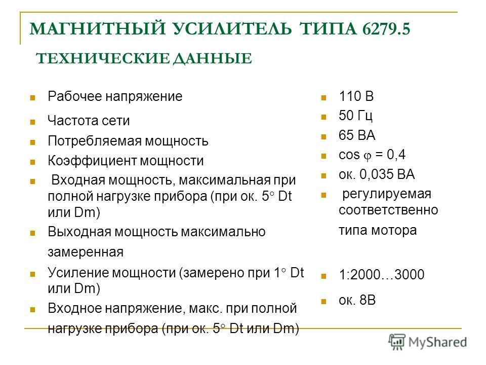 МАГНИТНЫЙ УСИЛИТЕЛЬ ТИПА 6279.5 ТЕХНИЧЕСКИЕ ДАННЫЕ Рабочее напряжение Частота сети Потребляемая мощность Коэффициент мощности Входная мощность, максимальная при полной нагрузке прибора (при ок. 5 Dt или Dm) Выходная мощность максимально замеренная Ус
