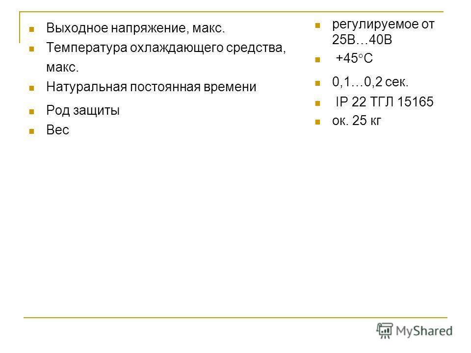 Выходное напряжение, макс. Температура охлаждающего средства, макс. Натуральная постоянная времени Род защиты Вес регулируемое от 25В…40В +45 С 0,1…0,2 сек. IP 22 ТГЛ 15165 ок. 25 кг