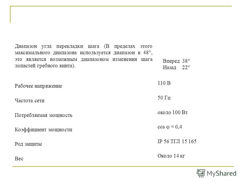 Диапазон угла перекладки шага (В пределах этого максимального диапазона используется диапазон в 48, это является возможным диапазоном изменения шага лопастей гребного винта). Вперед38 Назад22 Рабочее напряжение 110 В Частота сети 50 Гц Потребляемая м