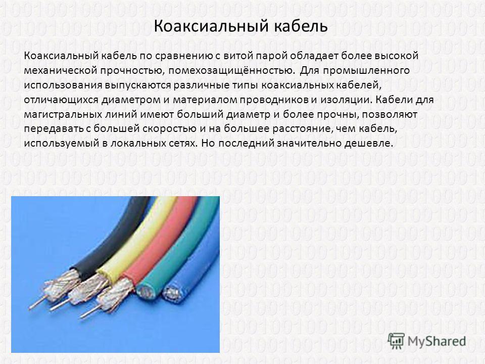 Коаксиальный кабель по сравнению с витой парой обладает более высокой механической прочностью, помехозащищённостью. Для промышленного использования выпускаются различные типы коаксиальных кабелей, отличающихся диаметром и материалом проводников и изо