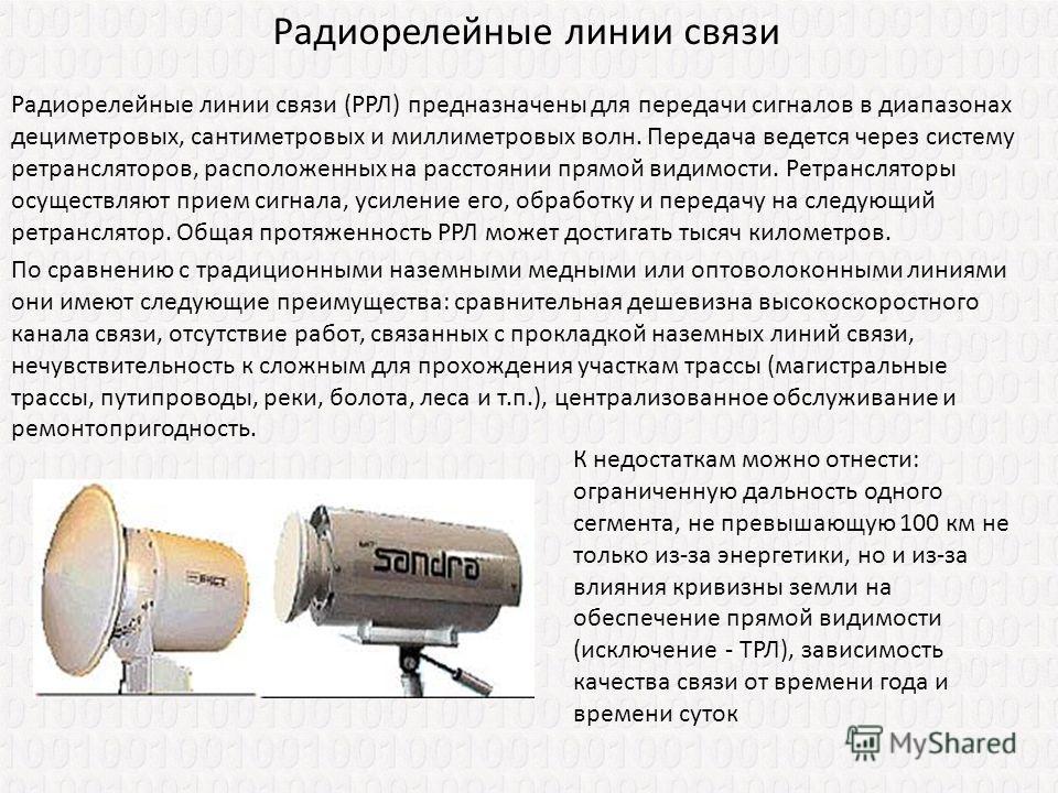 Радиорелейные линии связи Радиорелейные линии связи (РРЛ) предназначены для передачи сигналов в диапазонах дециметровых, сантиметровых и миллиметровых волн. Передача ведется через систему ретрансляторов, расположенных на расстоянии прямой видимости.