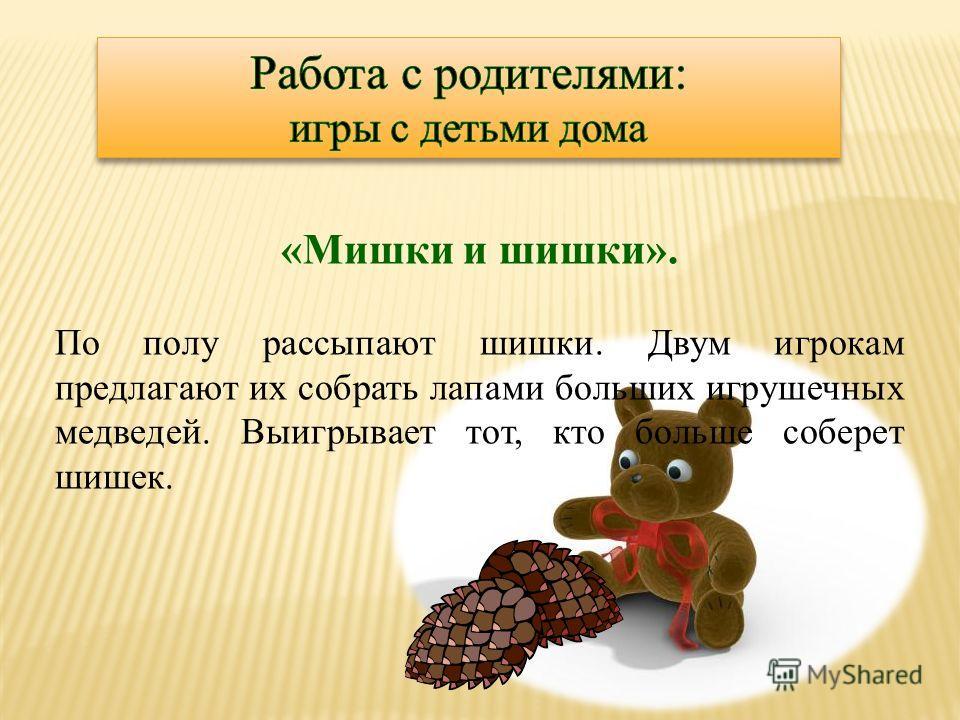 «Мишки и шишки». По полу рассыпают шишки. Двум игрокам предлагают их собрать лапами больших игрушечных медведей. Выигрывает тот, кто больше соберет шишек.