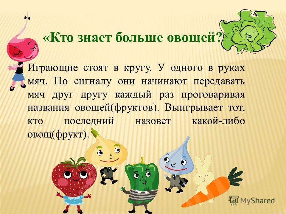 «Кто знает больше овощей?» Играющие стоят в кругу. У одного в руках мяч. По сигналу они начинают передавать мяч друг другу каждый раз проговаривая названия овощей(фруктов). Выигрывает тот, кто последний назовет какой-либо овощ(фрукт).