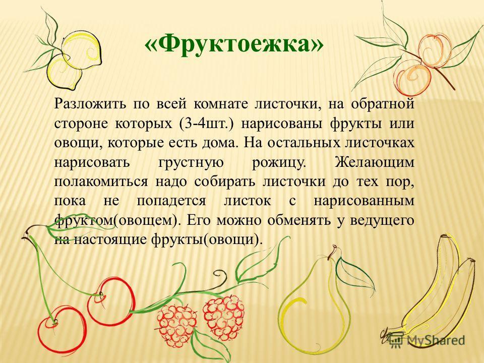 «Фруктоежка» Разложить по всей комнате листочки, на обратной стороне которых (3-4шт.) нарисованы фрукты или овощи, которые есть дома. На остальных листочках нарисовать грустную рожицу. Желающим полакомиться надо собирать листочки до тех пор, пока не