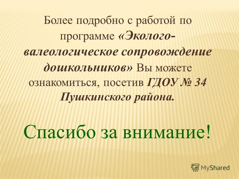 Более подробно с работой по программе «Эколого- валеологическое сопровождение дошкольников» Вы можете ознакомиться, посетив ГДОУ 34 Пушкинского района. Спасибо за внимание!