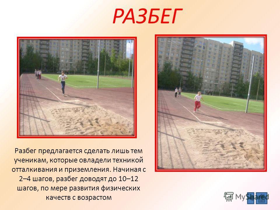 РАЗБЕГ Разбег предлагается сделать лишь тем ученикам, которые овладели техникой отталкивания и приземления. Начиная с 2–4 шагов, разбег доводят до 10–12 шагов, по мере развития физических качеств с возрастом