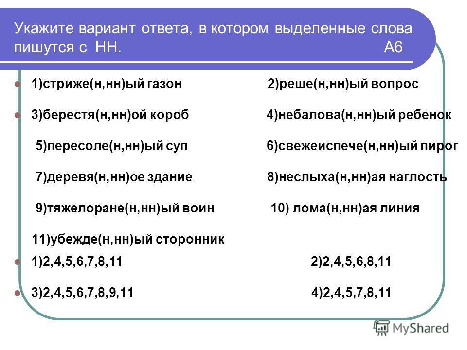Укажите вариант ответа, в котором выделенные слова пишутся с НН. А6 1)стриже(н,нн)ый газон 2)реше(н,нн)ый вопрос 3)берестя(н,нн)ой короб 4)небалова(н,нн)ый ребенок 5)пересоле(н,нн)ый суп 6)свежеиспече(н,нн)ый пирог 7)деревя(н,нн)ое здание 8)неслыха(н