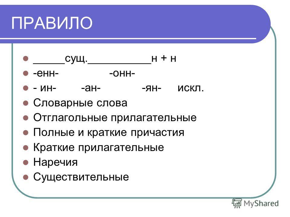 ПРАВИЛО _____сущ.__________н + н -енн- -онн- - ин- -ан- -ян- искл. Словарные слова Отглагольные прилагательные Полные и краткие причастия Краткие прилагательные Наречия Существительные