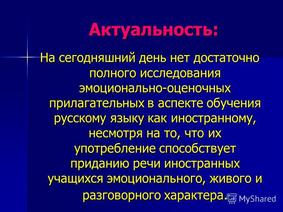 Актуальность: На сегодняшний день нет достаточно полного исследования эмоционально-оценочных прилагательных в аспекте обучения русскому языку как иностранному, несмотря на то, что их употребление способствует приданию речи иностранных учащихся эмоцио