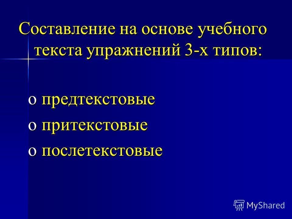 Составление на основе учебного текста упражнений 3-х типов: o предтекстовые o притекстовые o послетекстовые