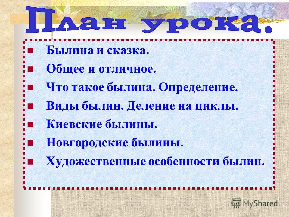 Былина и сказка. Общее и отличное. Что такое былина. Определение. Виды былин. Деление на циклы. Киевские былины. Новгородские былины. Художественные особенности былин.