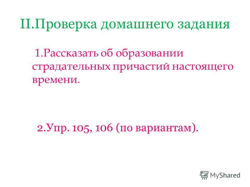 II.Проверка домашнего задания 1.Рассказать об образовании страдательных причастий настоящего времени. 2.Упр. 105, 106 (по вариантам).