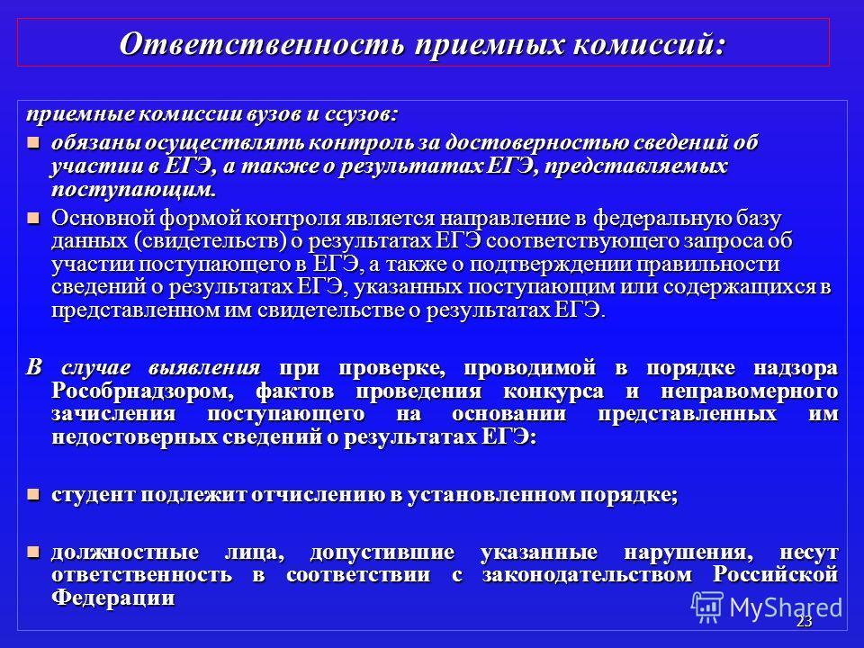 23 Ответственность приемных комиссий: приемные комиссии вузов и ссузов: обязаны осуществлять контроль за достоверностью сведений об участии в ЕГЭ, а также о результатах ЕГЭ, представляемых поступающим. обязаны осуществлять контроль за достоверностью