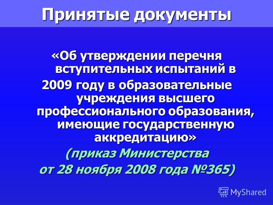 Принятые документы «Об утверждении перечня вступительных испытаний в 2009 году в образовательные учреждения высшего профессионального образования, имеющие государственную аккредитацию» (приказ Министерства от 28 ноября 2008 года 365)
