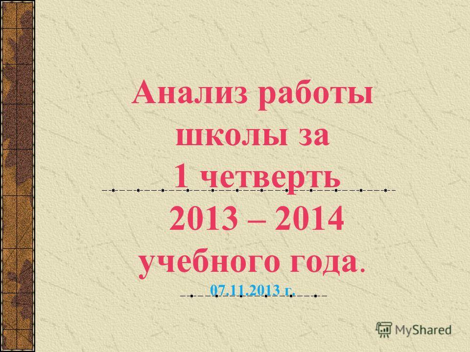 Анализ работы школы за 1 четверть 2013 – 2014 учебного года. 07.11.2013 г.