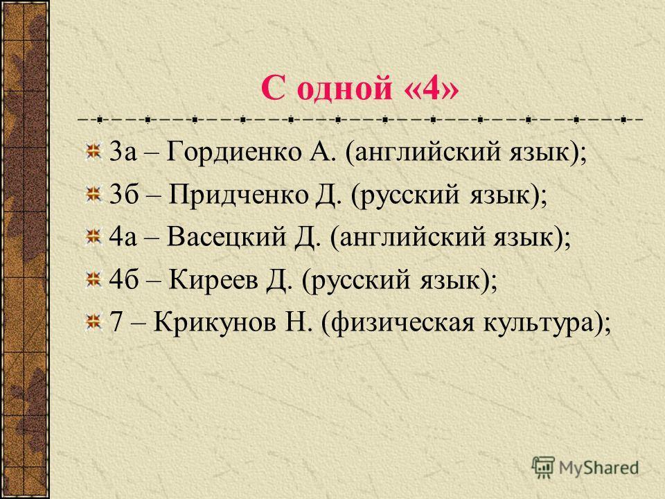 С одной «4» 3а – Гордиенко А. (английский язык); 3б – Придченко Д. (русский язык); 4а – Васецкий Д. (английский язык); 4б – Киреев Д. (русский язык); 7 – Крикунов Н. (физическая культура);