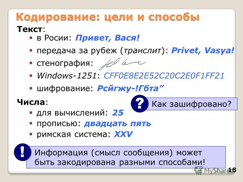 18 Кодирование: цели и способы Текст: в Росии: Привет, Вася! передача за рубеж (транслит): Privet, Vasya! стенография: Windows-1251: CFF0E8E2E52C20C2E0F1FF21 шифрование: Рсйгжу-!Гбта Информация (смысл сообщения) может быть закодирована разными способ