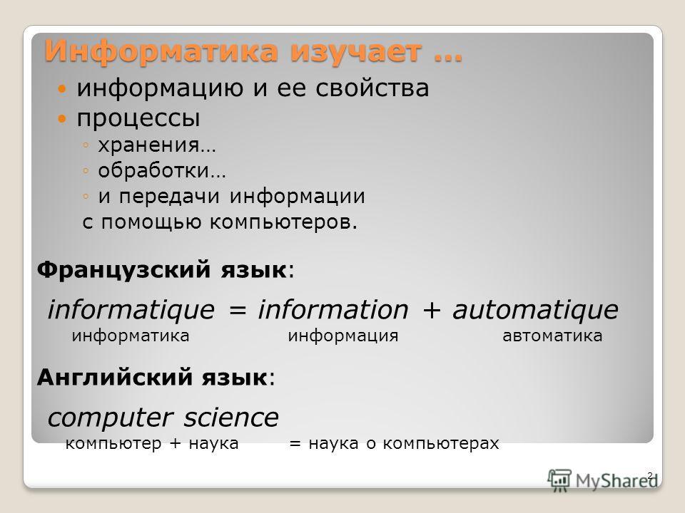Информатика изучает … информацию и ее свойства процессы хранения… обработки… и передачи информации с помощью компьютеров. 2 informatique = information + automatique информатика информация автоматика Французский язык: Английский язык: computer science