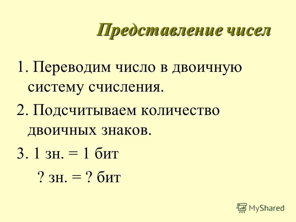 Представление чисел 1. Переводим число в двоичную систему счисления. 2. Подсчитываем количество двоичных знаков. 3. 1 зн. = 1 бит ? зн. = ? бит