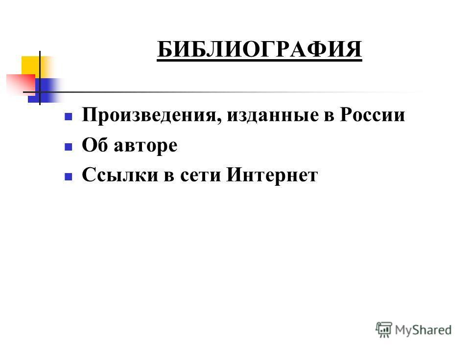 БИБЛИОГРАФИЯ Произведения, изданные в России Об авторе Ссылки в сети Интернет