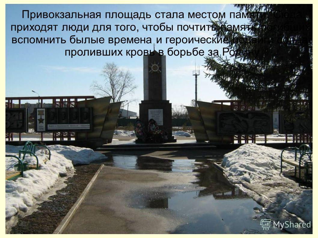 Привокзальная площадь стала местом памяти. Сюда приходят люди для того, чтобы почтить память погибших, вспомнить былые времена и героические подвиги солдат проливших кровь в борьбе за Родину