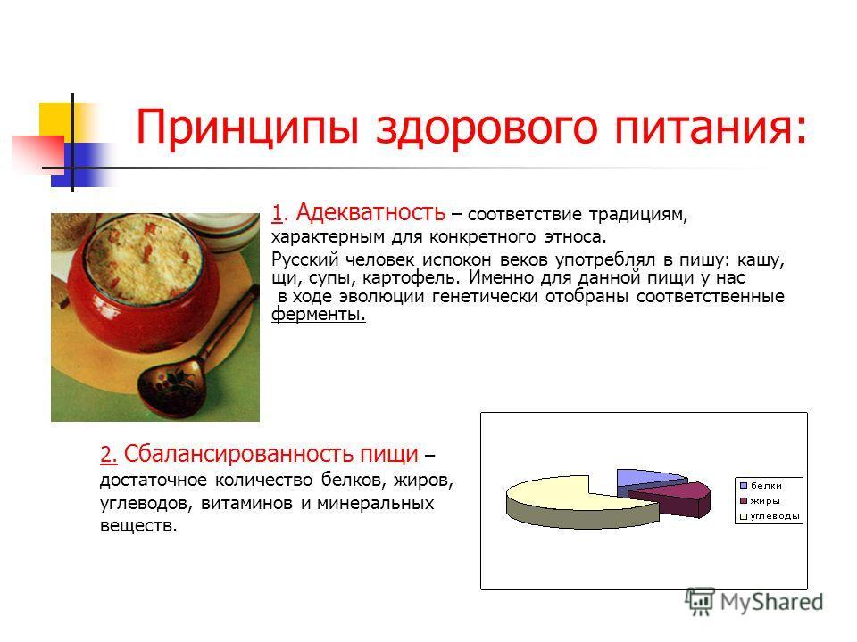 Принципы здорового питания: 1. Адекватность – соответствие традициям, характерным для конкретного этноса. Русский человек испокон веков употреблял в пишу: кашу, щи, супы, картофель. Именно для данной пищи у нас в ходе эволюции генетически отобраны со