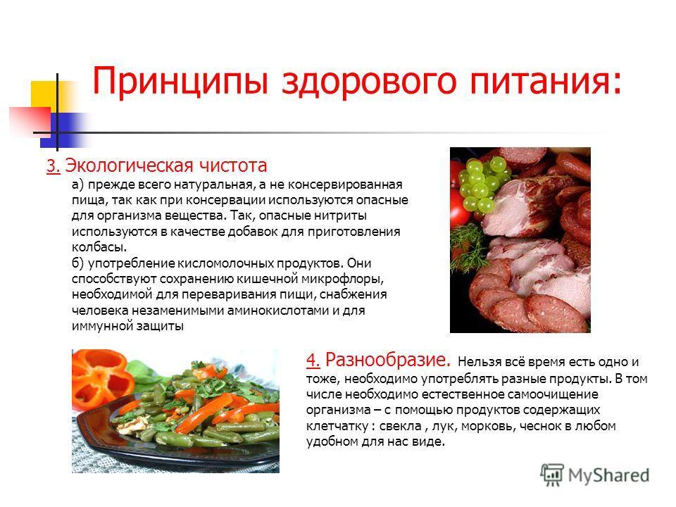 Принципы здорового питания: 3. Экологическая чистота а) прежде всего натуральная, а не консервированная пища, так как при консервации используются опасные для организма вещества. Так, опасные нитриты используются в качестве добавок для приготовления