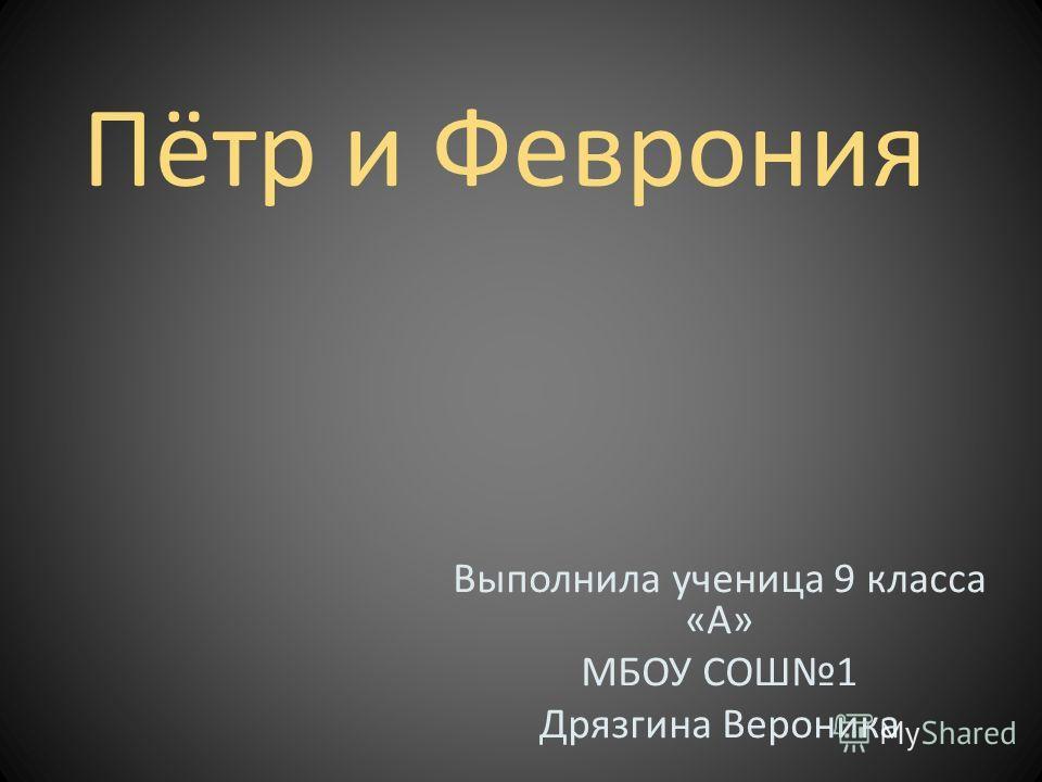 Пётр и Феврония Выполнила ученица 9 класса «А» МБОУ СОШ1 Дрязгина Вероника