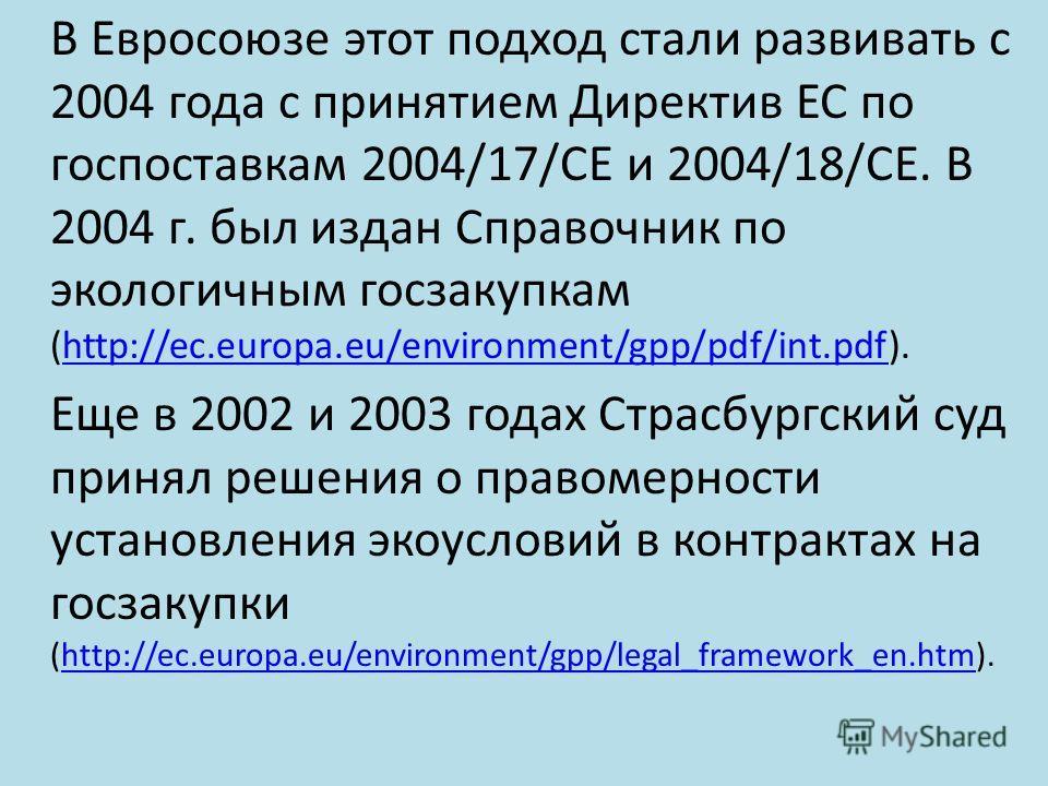 В Евросоюзе этот подход стали развивать с 2004 года с принятием Директив ЕС по госпоставкам 2004/17/СЕ и 2004/18/СЕ. В 2004 г. был издан Справочник по экологичным госзакупкам (http://ec.europa.eu/environment/gpp/pdf/int.pdf).http://ec.europa.eu/envir
