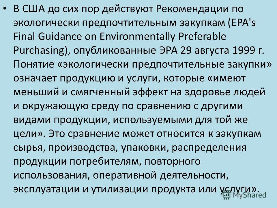 В США до сих пор действуют Рекомендации по экологически предпочтительным закупкам (EPA's Final Guidance on Environmentally Preferable Purchasing), опубликованные ЭРА 29 августа 1999 г. Понятие «экологически предпочтительные закупки» означает продукци