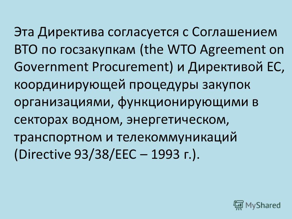 Эта Директива согласуется с Соглашением ВТО по госзакупкам (the WTO Agreement on Government Procurement) и Директивой ЕС, координирующей процедуры закупок организациями, функционирующими в секторах водном, энергетическом, транспортном и телекоммуника