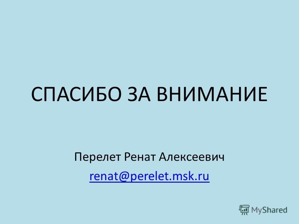 СПАСИБО ЗА ВНИМАНИЕ Перелет Ренат Алексеевич renat@perelet.msk.ru