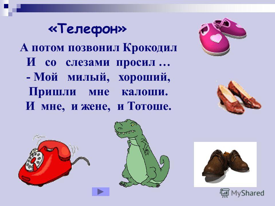 А потом позвонил Крокодил И со слезами просил … - Мой милый, хороший, Пришли мне калоши. И мне, и жене, и Тотоше. «Телефон»