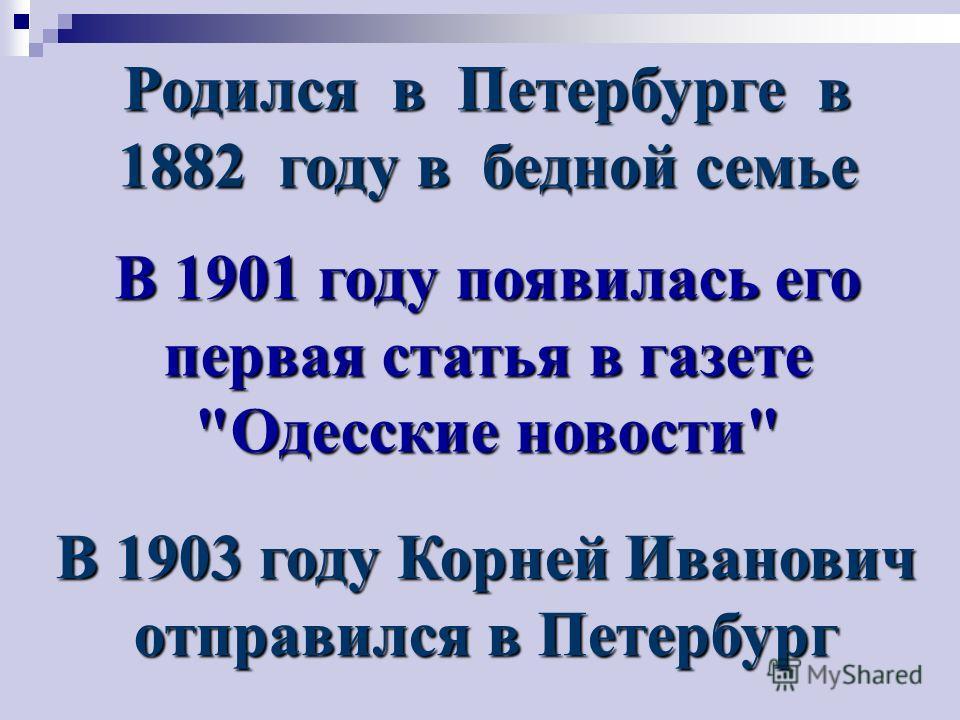 Родился в Петербурге в 1882 году в бедной семье В 1901 году появилась его первая статья в газете Одесские новости В 1903 году Корней Иванович отправился в Петербург