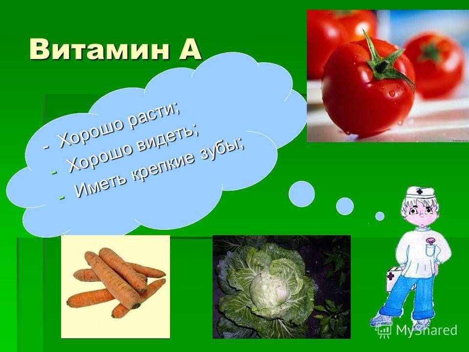 Витамин А - Хорошо расти; -Хорошо видеть; -Иметь крепкие зубы;