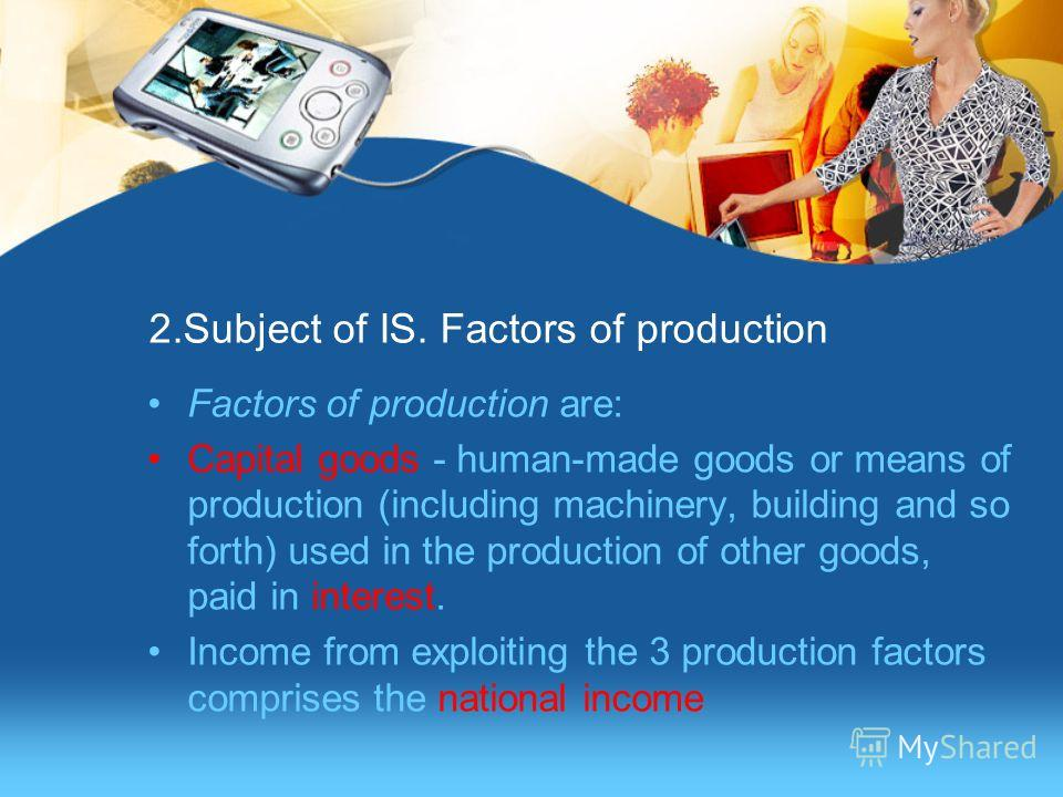 2.Subject of IS. Factors of production Factors of production are: Capital goods - human-made goods or means of production (including machinery, building and so forth) used in the production of other goods, paid in interest. Income from exploiting the