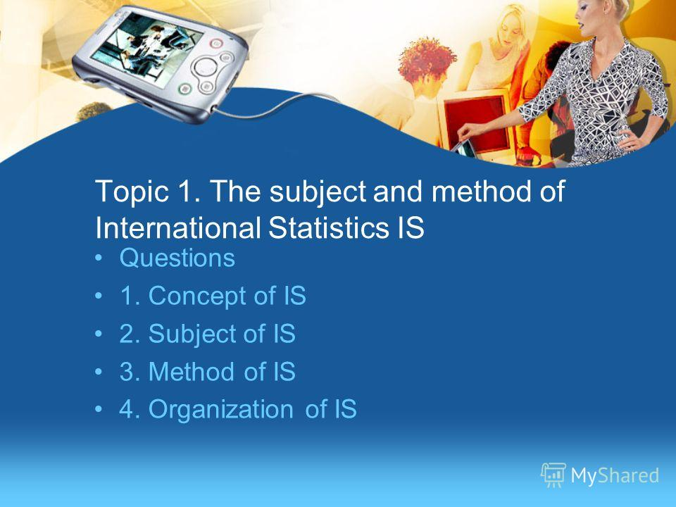 Topic 1. The subject and method of International Statistics IS Questions 1. Concept of IS 2. Subject of IS 3. Method of IS 4. Organization of IS