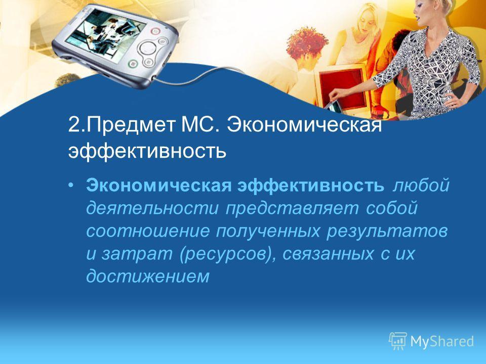 2.Предмет МС. Экономическая эффективность Экономическая эффективность любой деятельности представляет собой соотношение полученных результатов и затрат (ресурсов), связанных с их достижением