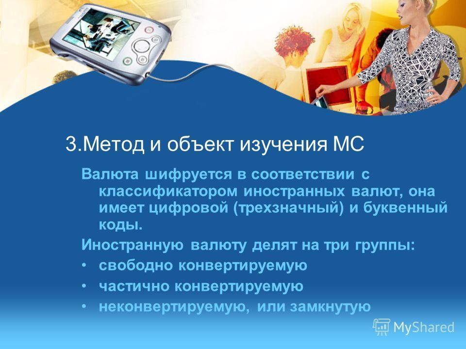3.Метод и объект изучения МС Валюта шифруется в соответствии с классификатором иностранных валют, она имеет цифровой (трехзначный) и буквенный коды. Иностранную валюту делят на три группы: свободно конвертируемую частично конвертируемую неконвертируе