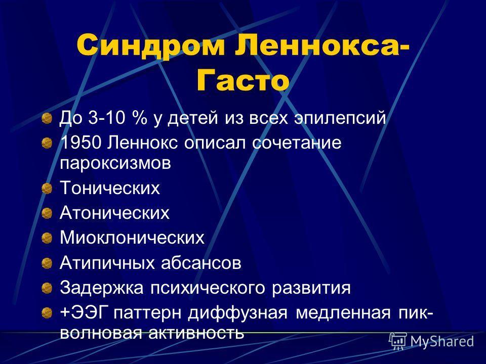 Синдром Леннокса- Гасто До 3-10 % у детей из всех эпилепсий 1950 Леннокс описал сочетание пароксизмов Тонических Атонических Миоклонических Атипичных абсансов Задержка психического развития +ЭЭГ паттерн диффузная медленная пик- волновая активность
