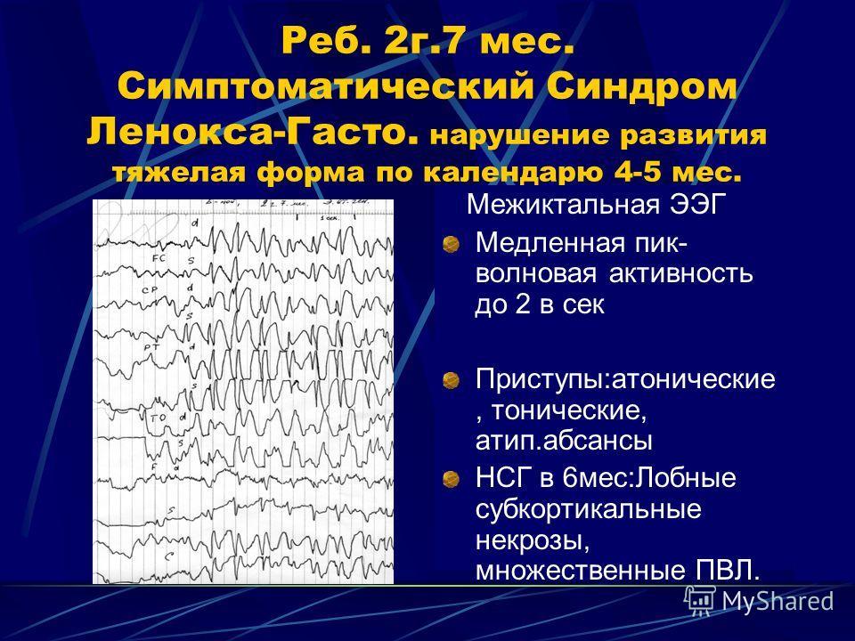 Реб. 2г.7 мес. Симптоматический Синдром Ленокса-Гасто. нарушение развития тяжелая форма по календарю 4-5 мес. Межиктальная ЭЭГ Медленная пик- волновая активность до 2 в сек Приступы:атонические, тонические, атип.абсансы НСГ в 6мес:Лобные субкортикаль